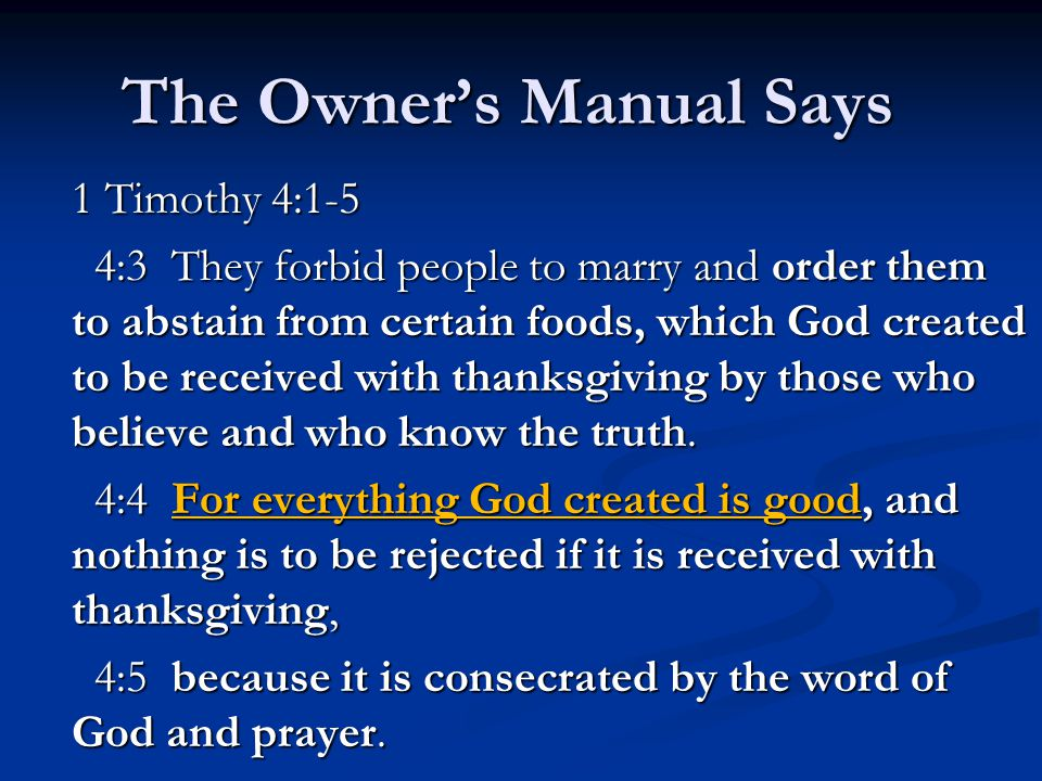 The Owner's Manual Says 1 Timothy 4:1-5 4:3 They forbid people to marry and order them to abstain from certain foods, which God created to be received with thanksgiving by those who believe and who know the truth.