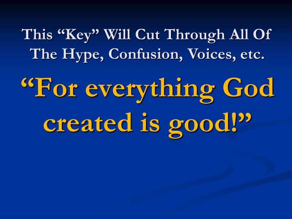 For everything God created is good! This Key Will Cut Through All Of The Hype, Confusion, Voices, etc.
