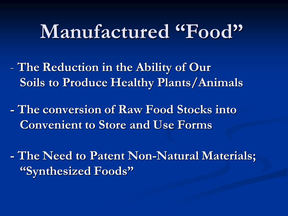 - The Reduction in the Ability of Our Soils to Produce Healthy Plants/Animals - The conversion of Raw Food Stocks into Convenient to Store and Use Forms - The Need to Patent Non-Natural Materials; Synthesized Foods Manufactured Food