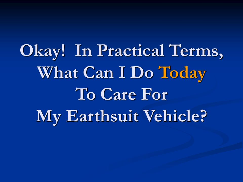 Okay! In Practical Terms, What Can I Do Today To Care For My Earthsuit Vehicle