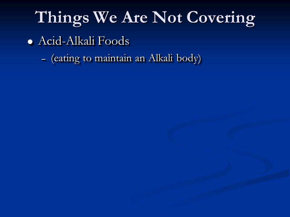 l Acid-Alkali Foods – (eating to maintain an Alkali body) l Acid-Alkali Foods – (eating to maintain an Alkali body) Things We Are Not Covering