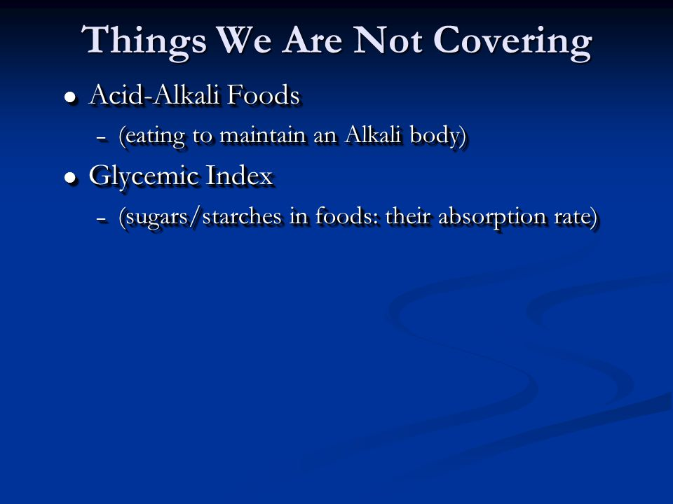 l Acid-Alkali Foods – (eating to maintain an Alkali body) l Glycemic Index – (sugars/starches in foods: their absorption rate) l Acid-Alkali Foods – (eating to maintain an Alkali body) l Glycemic Index – (sugars/starches in foods: their absorption rate) Things We Are Not Covering