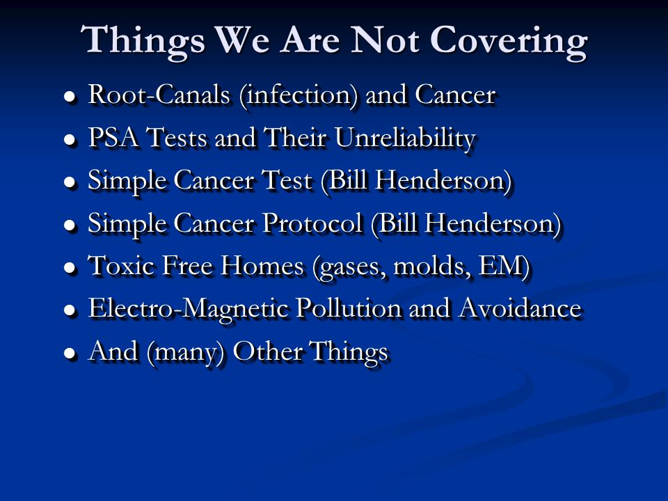 l Root-Canals (infection) and Cancer l PSA Tests and Their Unreliability l Simple Cancer Test (Bill Henderson) l Simple Cancer Protocol (Bill Henderson) l Toxic Free Homes (gases, molds, EM) l Electro-Magnetic Pollution and Avoidance l And (many) Other Things l Root-Canals (infection) and Cancer l PSA Tests and Their Unreliability l Simple Cancer Test (Bill Henderson) l Simple Cancer Protocol (Bill Henderson) l Toxic Free Homes (gases, molds, EM) l Electro-Magnetic Pollution and Avoidance l And (many) Other Things Things We Are Not Covering