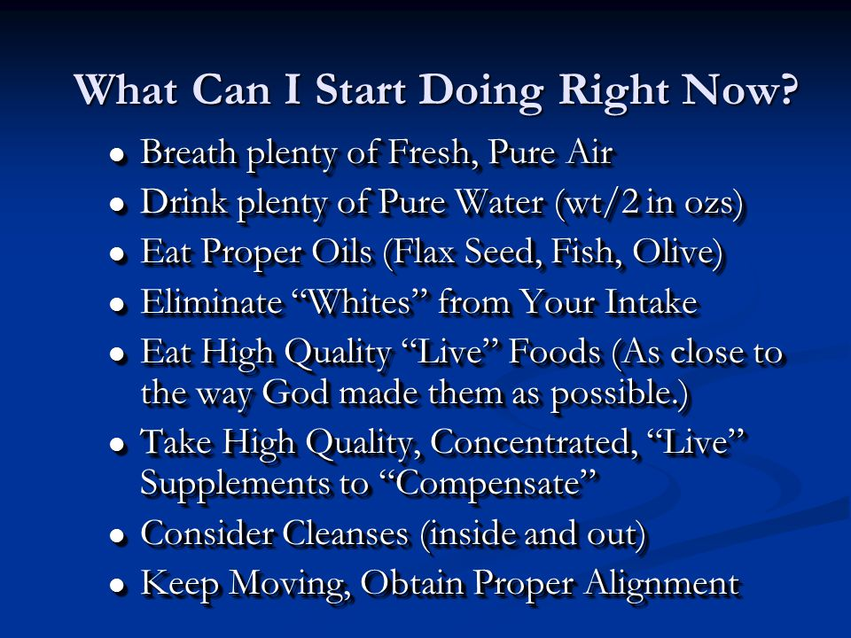 l Breath plenty of Fresh, Pure Air l Drink plenty of Pure Water (wt/2 in ozs) l Eat Proper Oils (Flax Seed, Fish, Olive) l Eliminate Whites from Your Intake l Eat High Quality Live Foods (As close to the way God made them as possible.) l Take High Quality, Concentrated, Live Supplements to Compensate l Consider Cleanses (inside and out) l Keep Moving, Obtain Proper Alignment l Breath plenty of Fresh, Pure Air l Drink plenty of Pure Water (wt/2 in ozs) l Eat Proper Oils (Flax Seed, Fish, Olive) l Eliminate Whites from Your Intake l Eat High Quality Live Foods (As close to the way God made them as possible.) l Take High Quality, Concentrated, Live Supplements to Compensate l Consider Cleanses (inside and out) l Keep Moving, Obtain Proper Alignment What Can I Start Doing Right Now