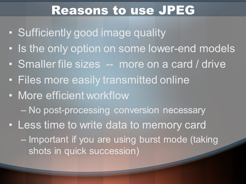 Major File Formats JPEG (.jpg) –Your camera settings (white balance, saturation, sharpness & contrast) applied by the camera before saving –Uses a form of 'shorthand' called compression to make files smaller RAW (.crw,.nef) –Saves exactly what the imaging chip recorded Camera settings are saved also – but separately –Original data not altered –Processing of settings done later on computer –Uses high-bit data