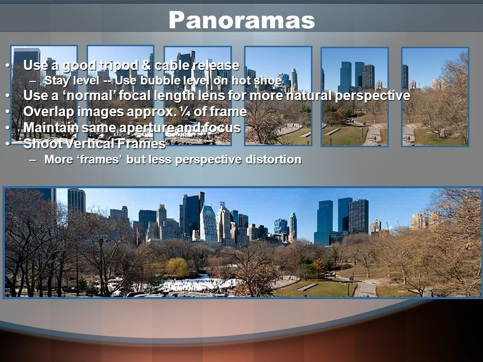 Extending Dynamic Range When tonal range of scene exceeds the capacity of the camera Use a good tripod & cable releaseUse a good tripod & cable release Take one exposure for highlights and one for shadowsTake one exposure for highlights and one for shadows Use aperture priorityUse aperture priority –Changing aperture can change focus and DOF – images won't match up –Vary shutter speed instead Combine in photo editing softwareCombine in photo editing software