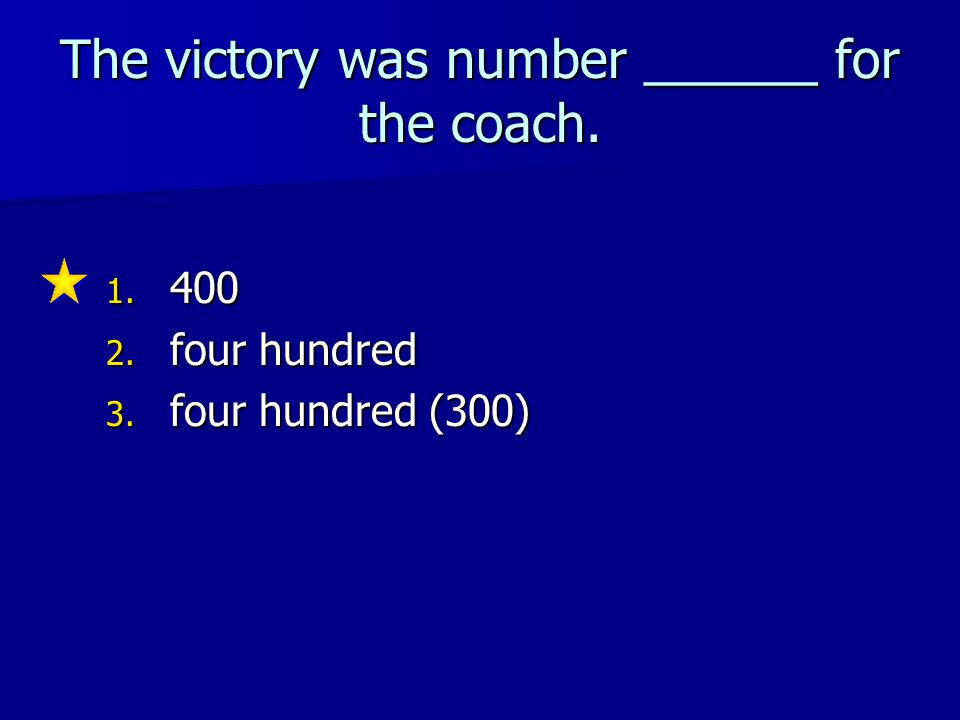 The victory was number ______ for the coach. 1. 400 2. four hundred 3. four hundred (300)