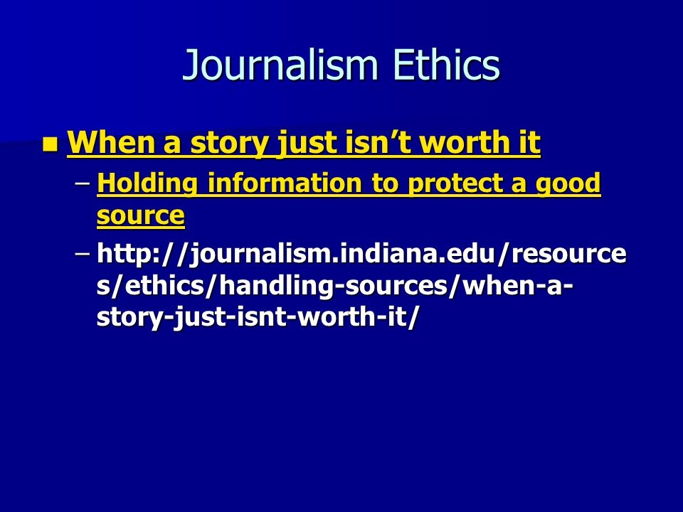 Journalism Ethics When a story just isn't worth it When a story just isn't worth it When a story just isn't worth it When a story just isn't worth it –Holding information to protect a good source Holding information to protect a good sourceHolding information to protect a good source –http://journalism.indiana.edu/resource s/ethics/handling-sources/when-a- story-just-isnt-worth-it/