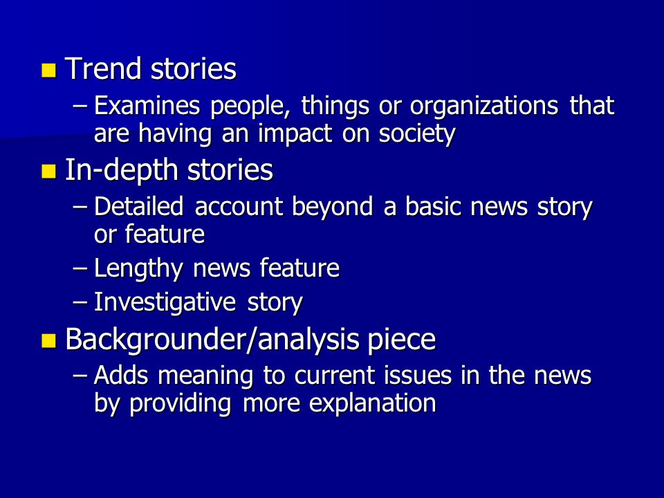 Trend stories Trend stories –Examines people, things or organizations that are having an impact on society In-depth stories In-depth stories –Detailed account beyond a basic news story or feature –Lengthy news feature –Investigative story Backgrounder/analysis piece Backgrounder/analysis piece –Adds meaning to current issues in the news by providing more explanation