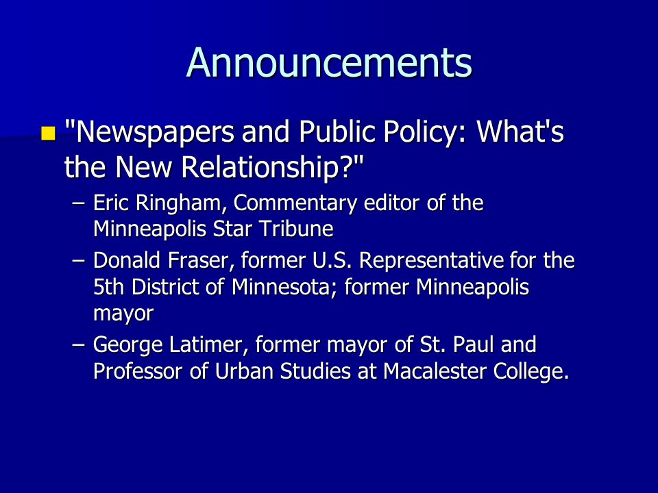 Announcements Newspapers and Public Policy: What s the New Relationship Newspapers and Public Policy: What s the New Relationship –Eric Ringham, Commentary editor of the Minneapolis Star Tribune –Donald Fraser, former U.S.