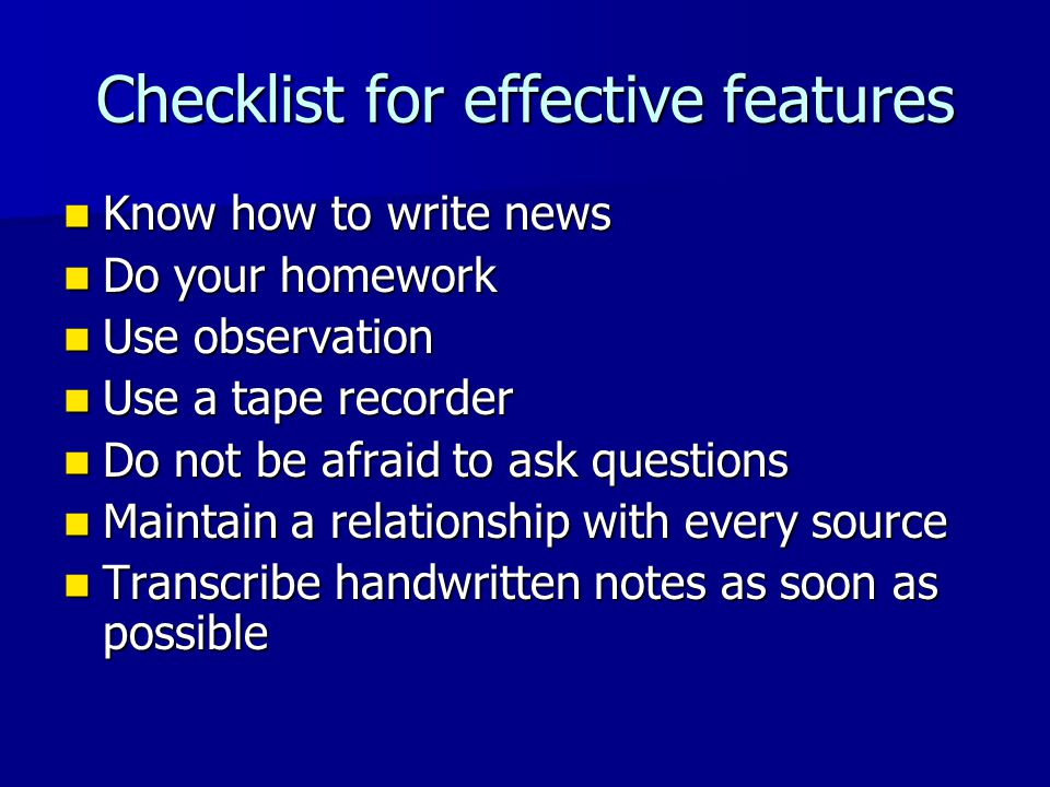 Checklist for effective features Know how to write news Know how to write news Do your homework Do your homework Use observation Use observation Use a tape recorder Use a tape recorder Do not be afraid to ask questions Do not be afraid to ask questions Maintain a relationship with every source Maintain a relationship with every source Transcribe handwritten notes as soon as possible Transcribe handwritten notes as soon as possible