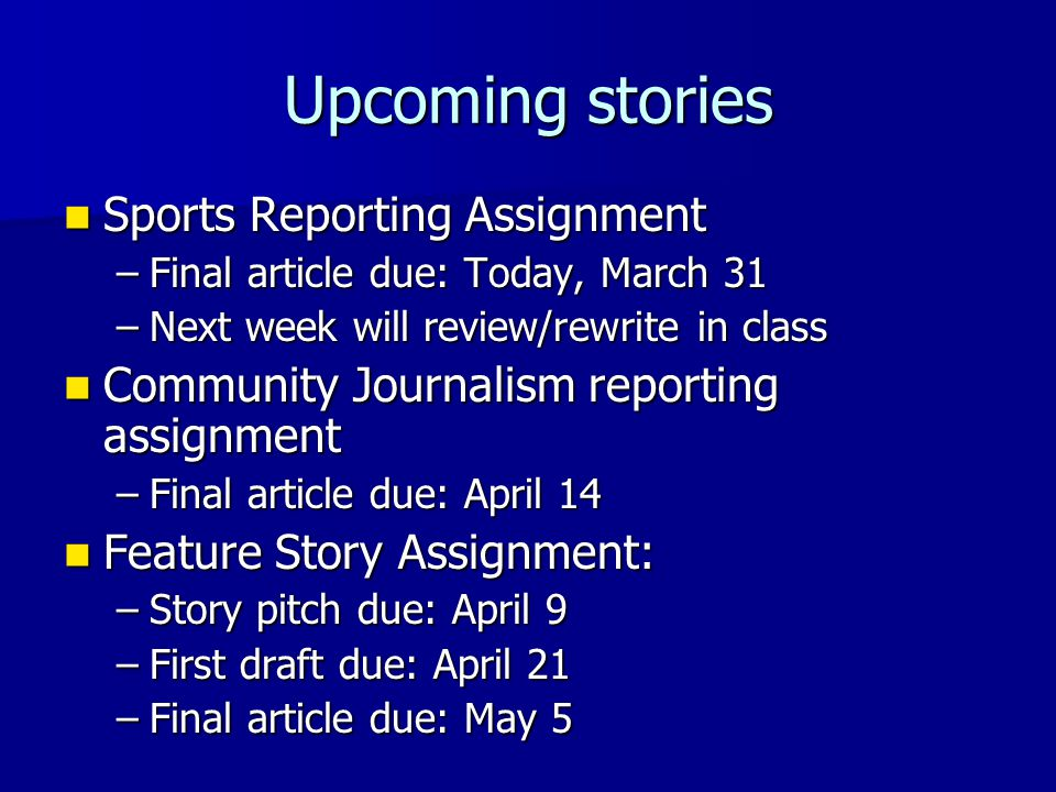 Upcoming stories Sports Reporting Assignment Sports Reporting Assignment –Final article due: Today, March 31 –Next week will review/rewrite in class Community Journalism reporting assignment Community Journalism reporting assignment –Final article due: April 14 Feature Story Assignment: Feature Story Assignment: –Story pitch due: April 9 –First draft due: April 21 –Final article due: May 5