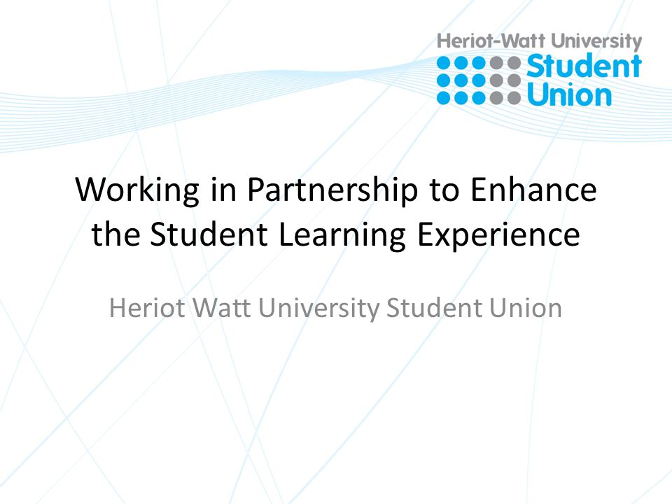 Working in Partnership to Enhance the Student Learning Experience Heriot Watt University Student Union