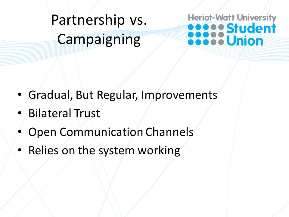 Partnership vs. Campaigning Gradual, But Regular, Improvements Bilateral Trust Open Communication Channels Relies on the system working