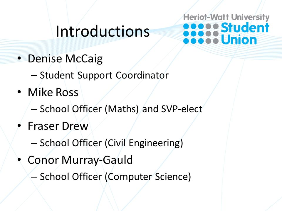 Introductions Denise McCaig – Student Support Coordinator Mike Ross – School Officer (Maths) and SVP-elect Fraser Drew – School Officer (Civil Engineering) Conor Murray-Gauld – School Officer (Computer Science)