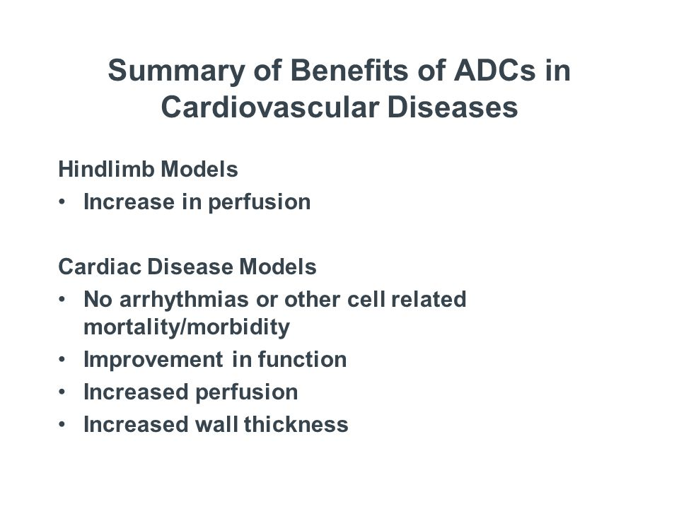 Summary of Benefits of ADCs in Cardiovascular Diseases Hindlimb Models Increase in perfusion Cardiac Disease Models No arrhythmias or other cell related mortality/morbidity Improvement in function Increased perfusion Increased wall thickness