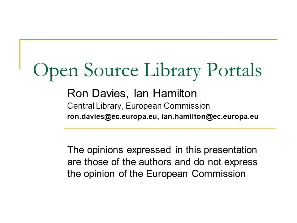 Open Source Library Portals Ron Davies, Ian Hamilton Central Library, European Commission ron.davies@ec.europa.eu, ian.hamilton@ec.europa.eu The opini