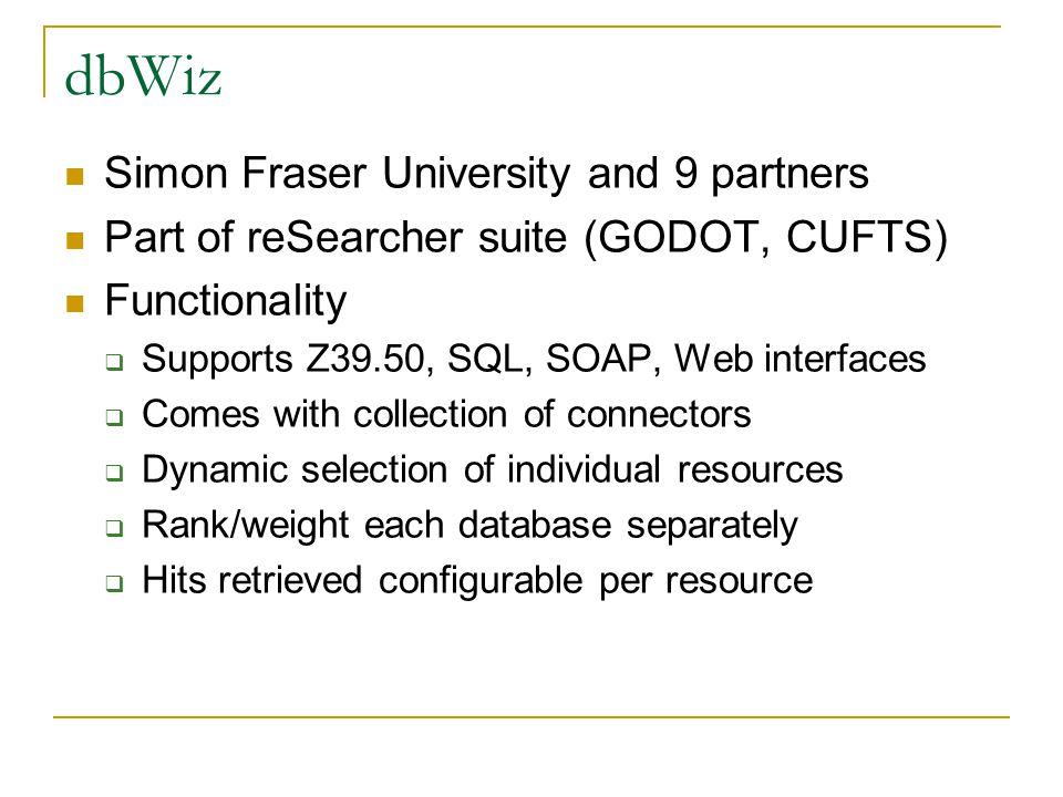 dbWiz Simon Fraser University and 9 partners Part of reSearcher suite (GODOT, CUFTS) Functionality  Supports Z39.50, SQL, SOAP, Web interfaces  Come