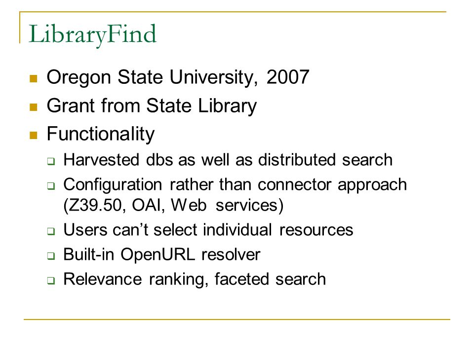 LibraryFind Oregon State University, 2007 Grant from State Library Functionality  Harvested dbs as well as distributed search  Configuration rather than connector approach (Z39.50, OAI, Web services)  Users can't select individual resources  Built-in OpenURL resolver  Relevance ranking, faceted search