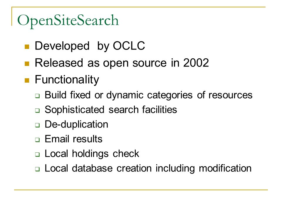 OpenSiteSearch Developed by OCLC Released as open source in 2002 Functionality  Build fixed or dynamic categories of resources  Sophisticated search facilities  De-duplication  Email results  Local holdings check  Local database creation including modification