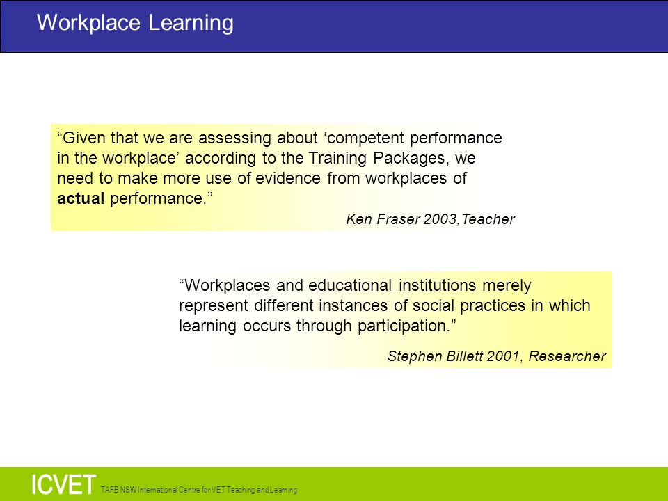 TAFE NSW International Centre for VET Teaching and Learning Given that we are assessing about 'competent performance in the workplace' according to the Training Packages, we need to make more use of evidence from workplaces of actual performance. Ken Fraser 2003,Teacher Workplaces and educational institutions merely represent different instances of social practices in which learning occurs through participation. Stephen Billett 2001, Researcher Workplace Learning