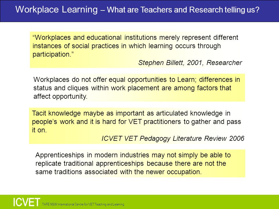 TAFE NSW International Centre for VET Teaching and Learning Workplaces and educational institutions merely represent different instances of social practices in which learning occurs through participation. Stephen Billett, 2001, Researcher Workplaces do not offer equal opportunities to Learn; differences in status and cliques within work placement are among factors that affect opportunity.