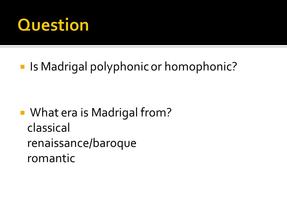  Is Madrigal polyphonic or homophonic?  What era is Madrigal from? classical renaissance/baroque romantic