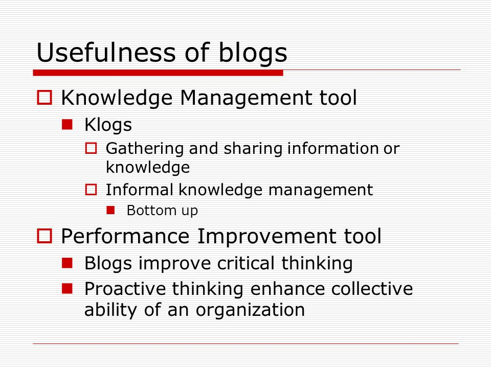 Usefulness of blogs  Knowledge Management tool Klogs  Gathering and sharing information or knowledge  Informal knowledge management Bottom up  Per