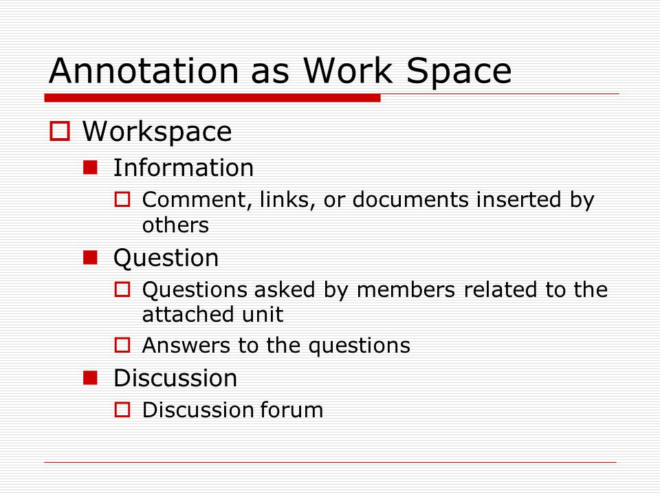 Annotation as Work Space  Workspace Information  Comment, links, or documents inserted by others Question  Questions asked by members related to th