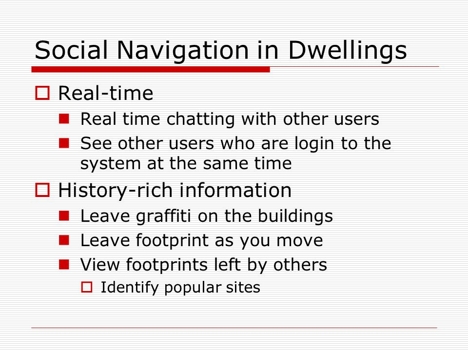Social Navigation in Dwellings  Real-time Real time chatting with other users See other users who are login to the system at the same time  History-