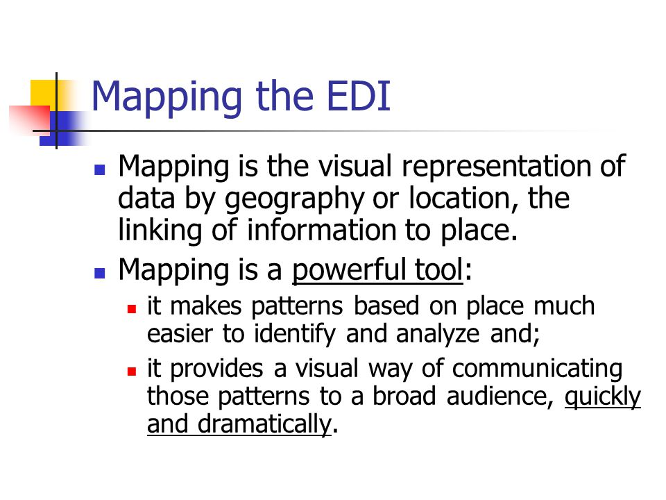 Mapping the EDI Mapping is the visual representation of data by geography or location, the linking of information to place.