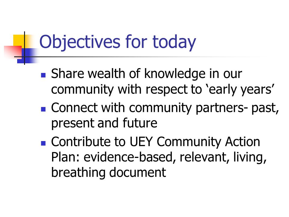 Objectives for today Share wealth of knowledge in our community with respect to 'early years' Connect with community partners- past, present and future Contribute to UEY Community Action Plan: evidence-based, relevant, living, breathing document
