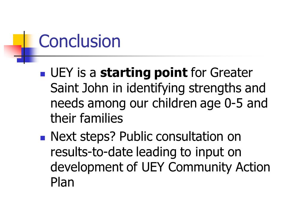 Conclusion UEY is a starting point for Greater Saint John in identifying strengths and needs among our children age 0-5 and their families Next steps.