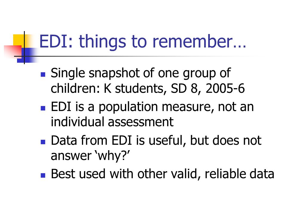 EDI: things to remember… Single snapshot of one group of children: K students, SD 8, 2005-6 EDI is a population measure, not an individual assessment Data from EDI is useful, but does not answer 'why ' Best used with other valid, reliable data
