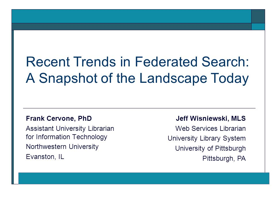 Recent Trends in Federated Search: A Snapshot of the Landscape Today Frank Cervone, PhD Assistant University Librarian for Information Technology Northwestern University Evanston, IL Jeff Wisniewski, MLS Web Services Librarian University Library System University of Pittsburgh Pittsburgh, PA