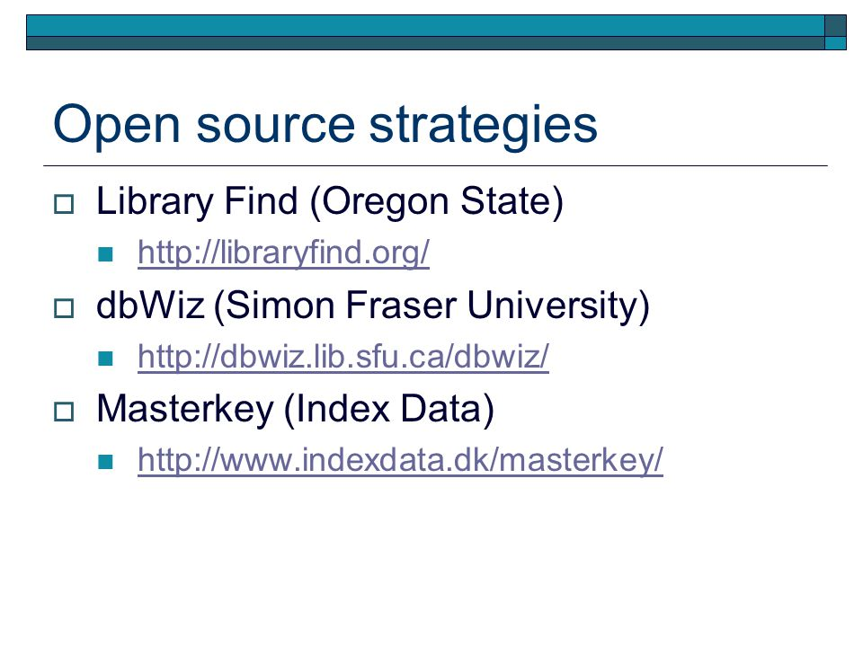 Open source strategies  Library Find (Oregon State) http://libraryfind.org/  dbWiz (Simon Fraser University) http://dbwiz.lib.sfu.ca/dbwiz/  Masterkey (Index Data) http://www.indexdata.dk/masterkey/