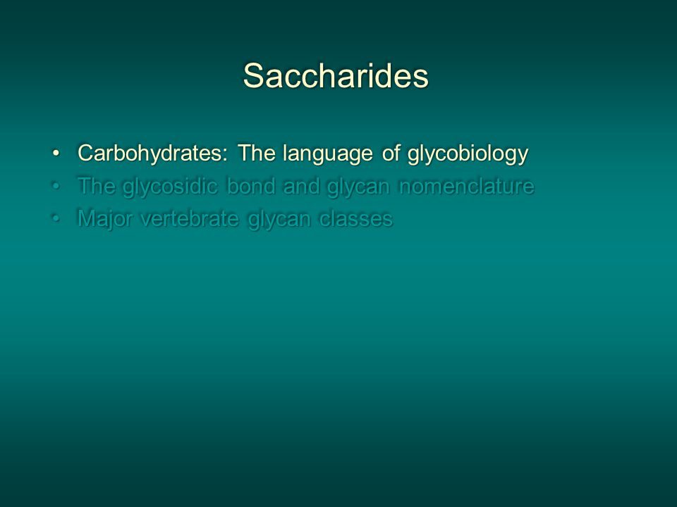 SaccharidesSaccharides Carbohydrates: The language of glycobiologyCarbohydrates: The language of glycobiology The glycosidic bond and glycan nomenclatureThe glycosidic bond and glycan nomenclature Major vertebrate glycan classesMajor vertebrate glycan classes Carbohydrates: The language of glycobiologyCarbohydrates: The language of glycobiology The glycosidic bond and glycan nomenclatureThe glycosidic bond and glycan nomenclature Major vertebrate glycan classesMajor vertebrate glycan classes