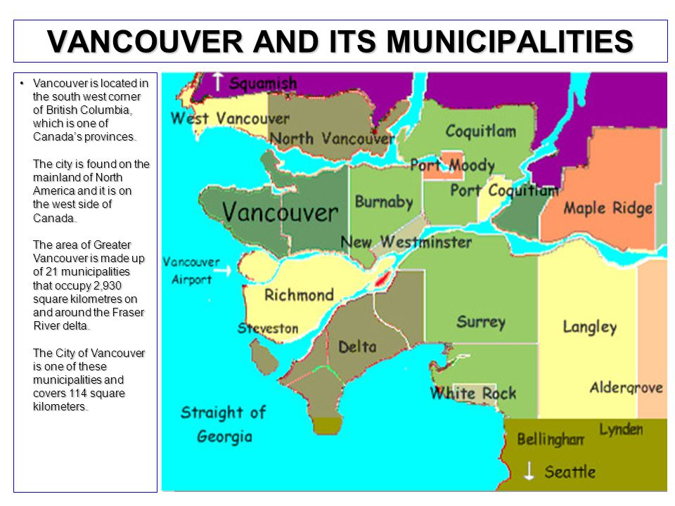 VANCOUVER AND ITS MUNICIPALITIES Vancouver is located in the south west corner of British Columbia, which is one of Canada's provinces.