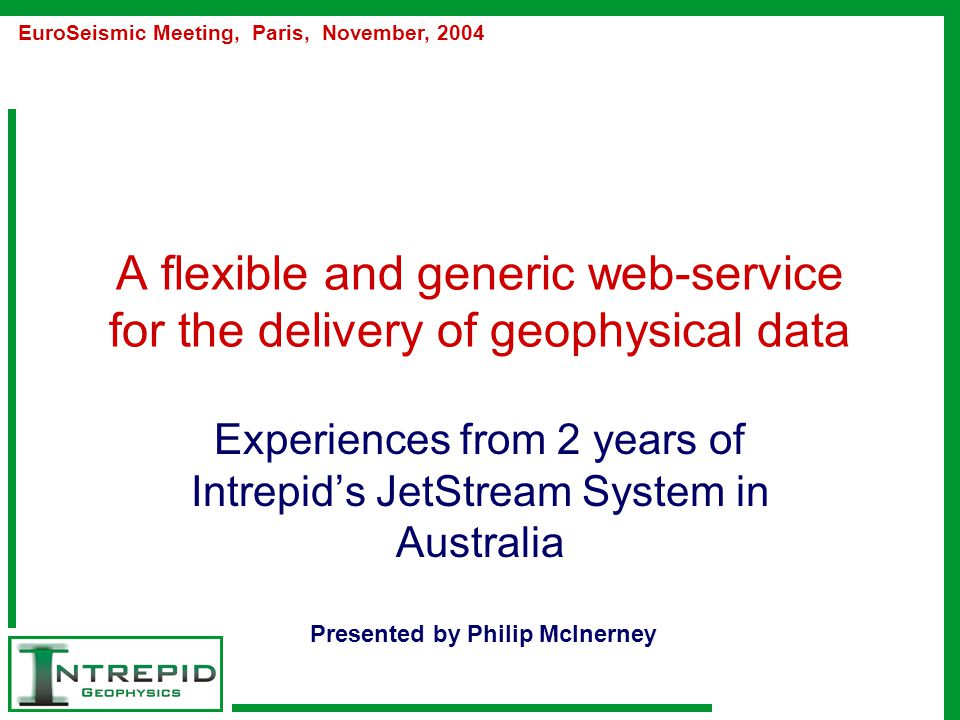 A flexible and generic web-service for the delivery of geophysical data Experiences from 2 years of Intrepid's JetStream System in Australia EuroSeismic Meeting, Paris, November, 2004 Presented by Philip McInerney