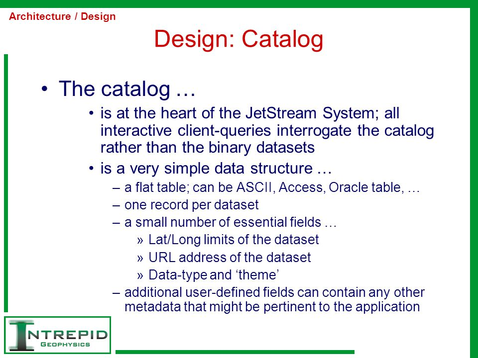 Design: Catalog The catalog … is at the heart of the JetStream System; all interactive client-queries interrogate the catalog rather than the binary datasets is a very simple data structure … –a flat table; can be ASCII, Access, Oracle table, … –one record per dataset –a small number of essential fields … »Lat/Long limits of the dataset »URL address of the dataset »Data-type and 'theme' –additional user-defined fields can contain any other metadata that might be pertinent to the application Architecture / Design