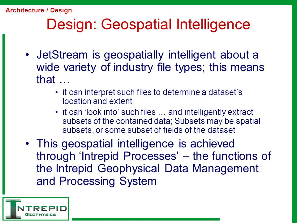 Design: Geospatial Intelligence JetStream is geospatially intelligent about a wide variety of industry file types; this means that … it can interpret such files to determine a dataset's location and extent it can 'look into' such files … and intelligently extract subsets of the contained data; Subsets may be spatial subsets, or some subset of fields of the dataset This geospatial intelligence is achieved through 'Intrepid Processes' – the functions of the Intrepid Geophysical Data Management and Processing System Architecture / Design