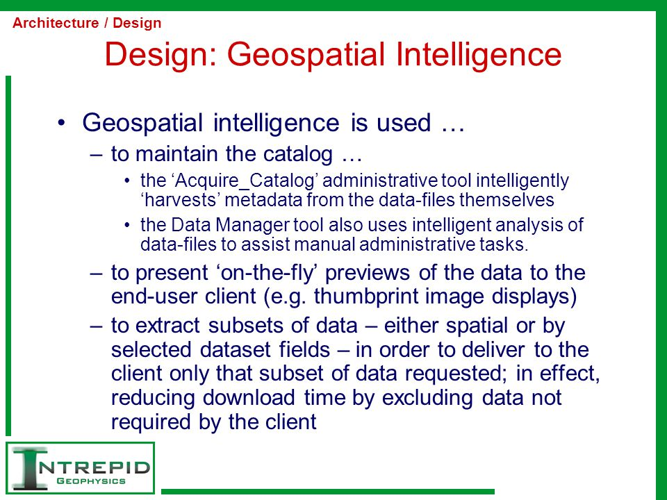 Design: Geospatial Intelligence Geospatial intelligence is used … –to maintain the catalog … the 'Acquire_Catalog' administrative tool intelligently 'harvests' metadata from the data-files themselves the Data Manager tool also uses intelligent analysis of data-files to assist manual administrative tasks.