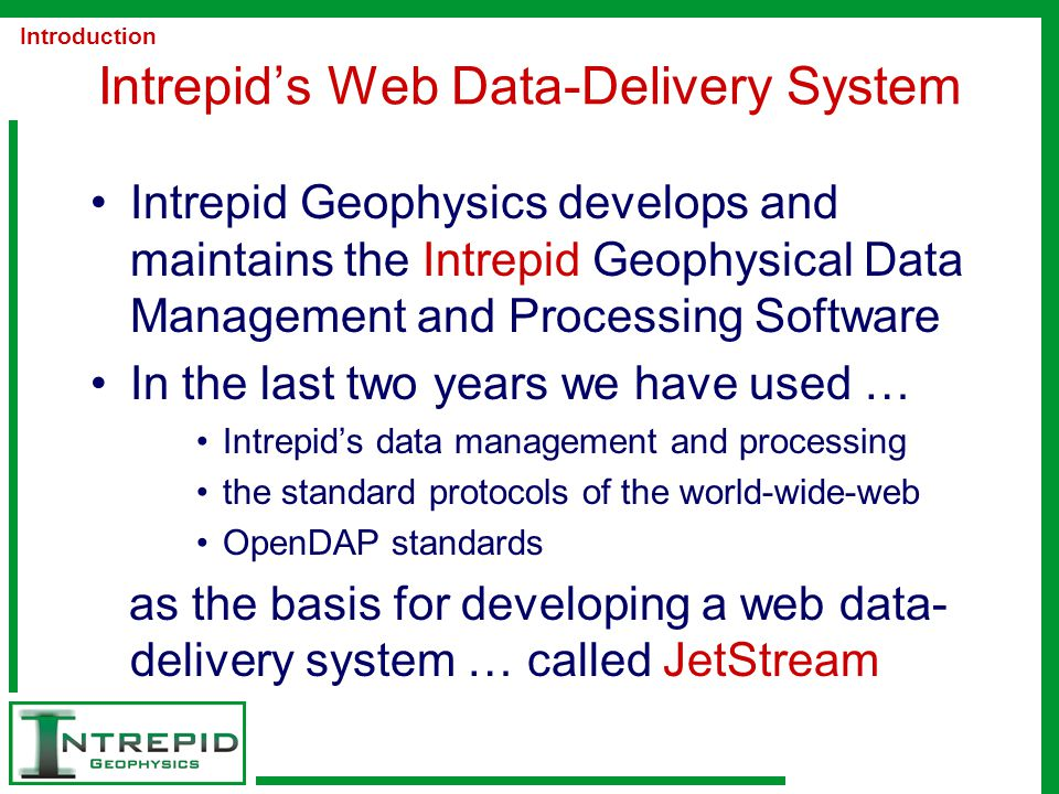 Intrepid's Web Data-Delivery System Intrepid Geophysics develops and maintains the Intrepid Geophysical Data Management and Processing Software In the last two years we have used … Intrepid's data management and processing the standard protocols of the world-wide-web OpenDAP standards as the basis for developing a web data- delivery system … called JetStream Introduction