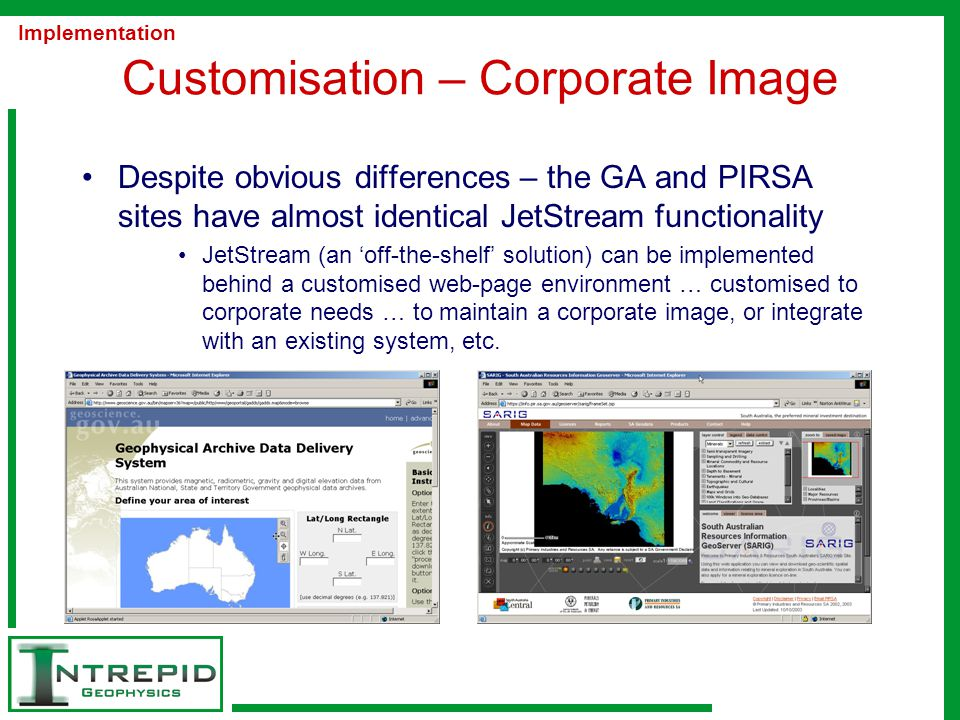 Customisation – Corporate Image Despite obvious differences – the GA and PIRSA sites have almost identical JetStream functionality JetStream (an 'off-the-shelf' solution) can be implemented behind a customised web-page environment … customised to corporate needs … to maintain a corporate image, or integrate with an existing system, etc.