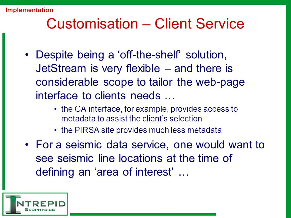 Customisation – Client Service Despite being a 'off-the-shelf' solution, JetStream is very flexible – and there is considerable scope to tailor the web-page interface to clients needs … the GA interface, for example, provides access to metadata to assist the client's selection the PIRSA site provides much less metadata For a seismic data service, one would want to see seismic line locations at the time of defining an 'area of interest' … Implementation