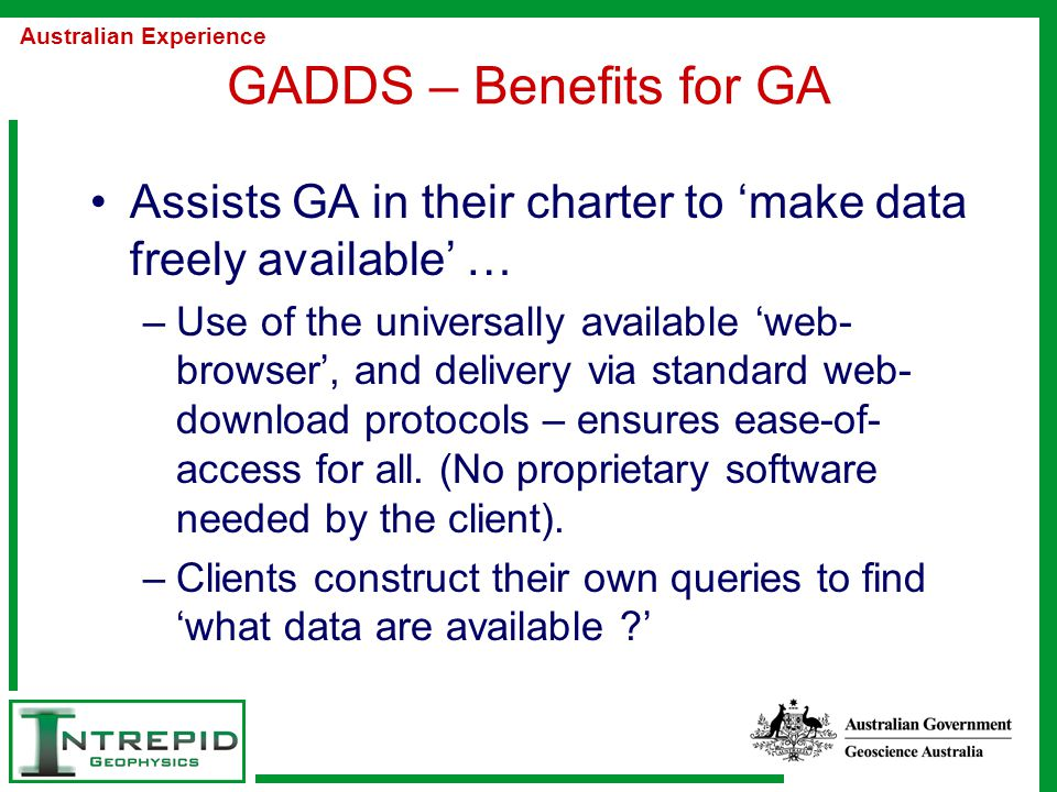 GADDS – Benefits for GA Assists GA in their charter to 'make data freely available' … –Use of the universally available 'web- browser', and delivery via standard web- download protocols – ensures ease-of- access for all.
