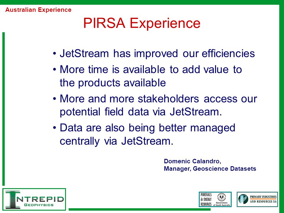 PIRSA Experience JetStream has improved our efficiencies More time is available to add value to the products available More and more stakeholders access our potential field data via JetStream.