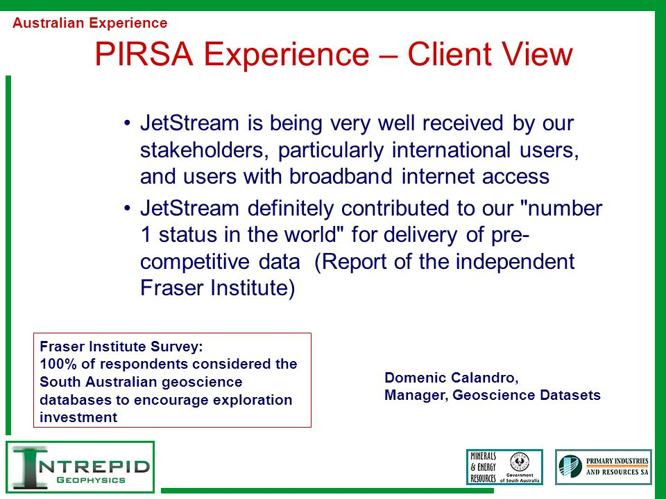 PIRSA Experience – Client View JetStream is being very well received by our stakeholders, particularly international users, and users with broadband internet access JetStream definitely contributed to our number 1 status in the world for delivery of pre- competitive data (Report of the independent Fraser Institute) Australian Experience Domenic Calandro, Manager, Geoscience Datasets Fraser Institute Survey: 100% of respondents considered the South Australian geoscience databases to encourage exploration investment