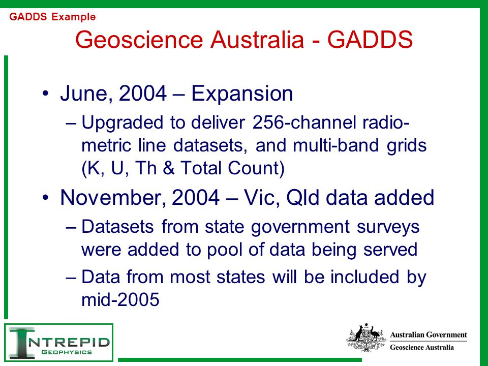Geoscience Australia - GADDS June, 2004 – Expansion –Upgraded to deliver 256-channel radio- metric line datasets, and multi-band grids (K, U, Th & Total Count) November, 2004 – Vic, Qld data added –Datasets from state government surveys were added to pool of data being served –Data from most states will be included by mid-2005 GADDS Example