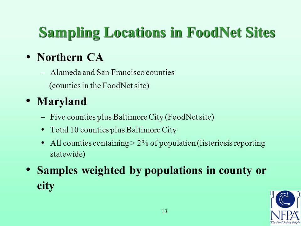 13 Sampling Locations in FoodNet Sites  Northern CA  Alameda and San Francisco counties (counties in the FoodNet site) Maryland  Five counties plus Baltimore City (FoodNet site)  Total 10 counties plus Baltimore City  All counties containing > 2% of population (listeriosis reporting statewide) Samples weighted by populations in county or city